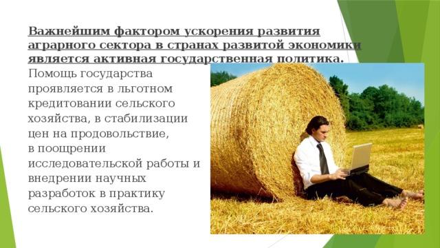 Важнейшим фактором ускорения развития аграрного сектора в странах развитой экономики является активная государственная политика. Помощь государства проявляется в льготном кредитовании сельского хозяйства, в стабилизации цен на продовольствие, в поощрении исследовательской работы и внедрении научных разработок в практику сельского хозяйства.