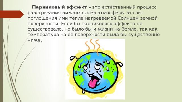 Парниковый эффект – это естественный процесс разогревания нижних слоёв атмосферы за счёт поглощения ими тепла нагреваемой Солнцем земной поверхности. Если бы парникового эффекта не существовало, не было бы и жизни на Земле, так как температура на её поверхности была бы существенно ниже.