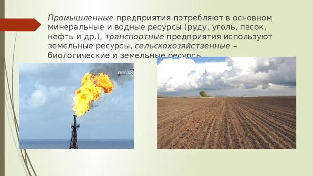 Промышленные предприятия потребляют в основном минеральные и водные ресурсы (руду, уголь, песок, нефть и др.), транспортные предприятия используют земельные ресурсы, сельскохозяйственные – биологические и земельные ресурсы.