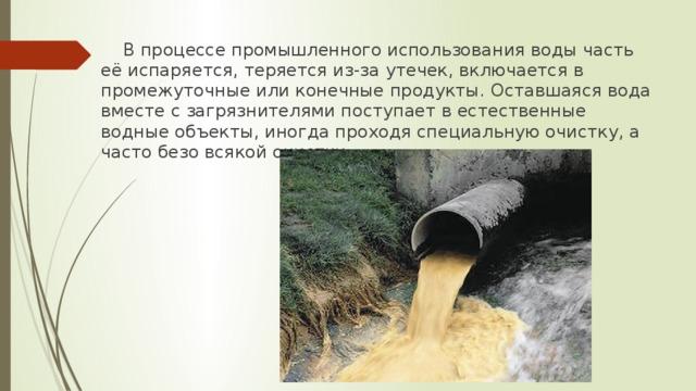 В процессе промышленного использования воды часть её испаряется, теряется из-за утечек, включается в промежуточные или конечные продукты. Оставшаяся вода вместе с загрязнителями поступает в естественные водные объекты, иногда проходя специальную очистку, а часто безо всякой очистки.