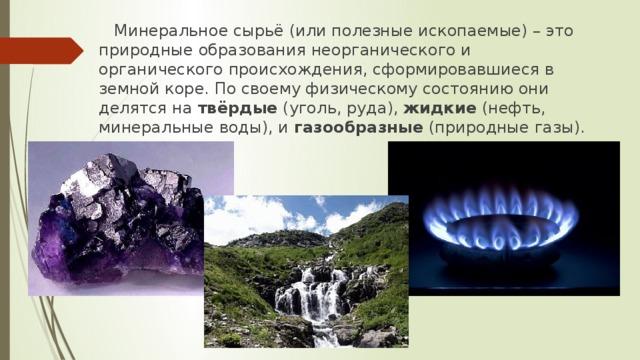 Минеральное сырьё (или полезные ископаемые) – это природные образования неорганического и органического происхождения, сформировавшиеся в земной коре. По своему физическому состоянию они делятся на твёрдые (уголь, руда), жидкие (нефть, минеральные воды), и газообразные (природные газы).