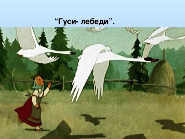 """"""" Гуси- лебеди""""."""