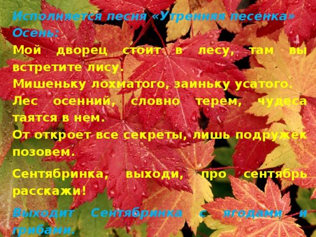 Исполняется песня «Утренняя песенка» Осень: Мой дворец стоит в лесу, там вы встретите лису. Мишеньку лохматого, заиньку усатого. Лес осенний, словно терем, чудеса таятся в нем. От откроет все секреты, лишь подружек позовем. Сентябринка, выходи, про сентябрь расскажи! Выходит Сентябринка с ягодами и грибами. Сентябринка: