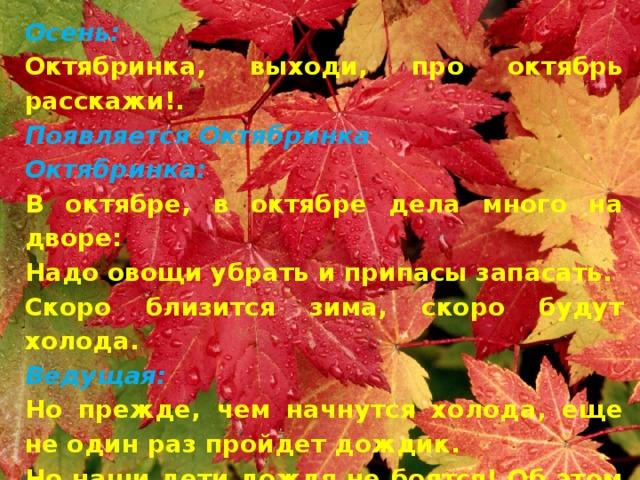 Осень: Октябринка, выходи, про октябрь расскажи!. Появляется Октябринка Октябринка: В октябре, в октябре дела много на дворе: Надо овощи убрать и припасы запасать. Скоро близится зима, скоро будут холода. Ведущая: Но прежде, чем начнутся холода, еще не один раз пройдет дождик. Но наши дети дождя не боятся! Об этом они прочтут стихи!