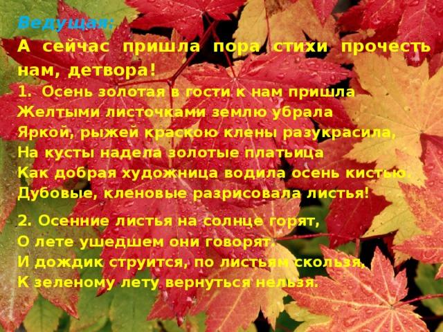 Ведущая: А сейчас пришла пора стихи прочесть нам, детвора! Осень золотая в гости к нам пришла Желтыми листочками землю убрала Яркой, рыжей краскою клены разукрасила, На кусты надела золотые платьица Как добрая художница водила осень кистью. Дубовые, кленовые разрисовала листья! 2. Осенние листья на солнце горят, О лете ушедшем они говорят. И дождик струится, по листьям скользя, К зеленому лету вернуться нельзя.
