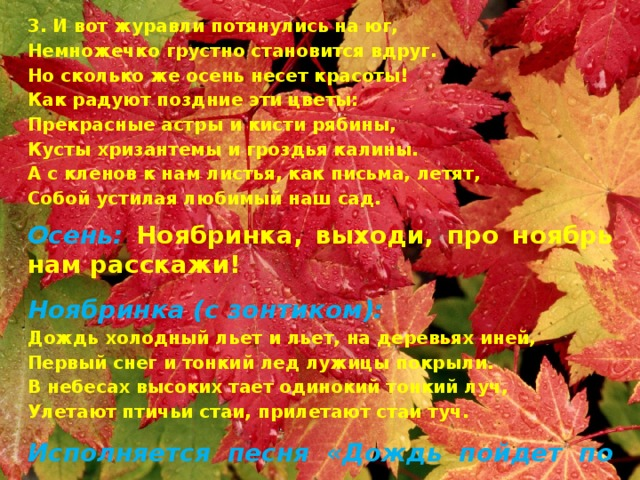 3. И вот журавли потянулись на юг, Немножечко грустно становится вдруг. Но сколько же осень несет красоты! Как радуют поздние эти цветы: Прекрасные астры и кисти рябины, Кусты хризантемы и гроздья калины. А с кленов к нам листья, как письма, летят, Собой устилая любимый наш сад. Осень: Ноябринка, выходи, про ноябрь нам расскажи! Ноябринка (с зонтиком): Дождь холодный льет и льет, на деревьях иней, Первый снег и тонкий лед лужицы покрыли. В небесах высоких тает одинокий тонкий луч, Улетают птичьи стаи, прилетают стаи туч. Исполняется песня «Дождь пойдет по улице»