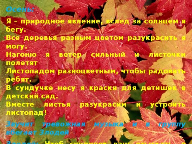 Осень: Я – природное явление, вслед за солнцем я бегу. Все деревья разным цветом разукрасить я могу. Нагоню я ветер сильный и листочки полетят Листопадом разноцветным, чтобы радовать ребят. В сундучке несу я краски для детишек в детский сад. Вместе листья разукрасим и устроить листопад! Звучит тревожная музыка и в группу вбегает Злодей Злодей: Чтоб сундучок ваш отыскать, я предлагаю поиграть. Если я говорю что-то съедобное – вы говорите «ням-ням», а если не съедобное, то «фу-фу»