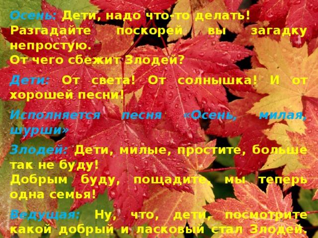 Осень: Дети, надо что-то делать! Разгадайте поскорей вы загадку непростую. От чего сбежит Злодей? Дети: От света! От солнышка! И от хорошей песни! Исполняется песня «Осень, милая, шурши» Злодей: Дети, милые, простите, больше так не буду! Добрым буду, пощадите, мы теперь одна семья! Ведущая: Ну, что, дети, посмотрите какой добрый и ласковый стал Злодей. Простим его? Дети: Да! Простим!