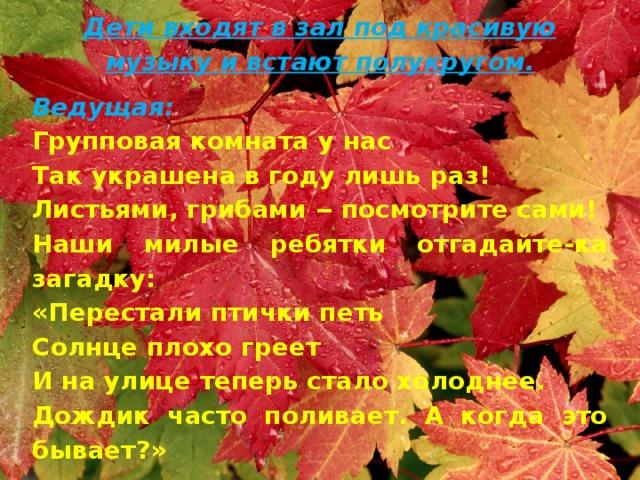 Дети входят в зал под красивую музыку и встают полукругом. Ведущая:  Групповая комната у нас Так украшена в году лишь раз! Листьями, грибами ‒ посмотрите сами! Наши милые ребятки отгадайте-ка загадку: «Перестали птички петь Солнце плохо греет И на улице теперь стало холоднее. Дождик часто поливает. А когда это бывает?» Дети (хором): Осенью!