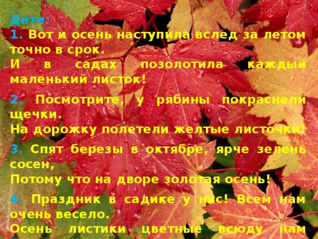 Дети: 1. Вот и осень наступила вслед за летом точно в срок. И в садах позолотила каждый маленький листок! 2. Посмотрите, у рябины покраснели щечки. На дорожку полетели желтые листочки! 3. Спят березы в октябре, ярче зелень сосен, Потому что на дворе золотая осень! 4. Праздник в садике у нас! Всем нам очень весело. Осень листики цветные всюду нам развесила. Исполняется песня «Праздник осени у нас»