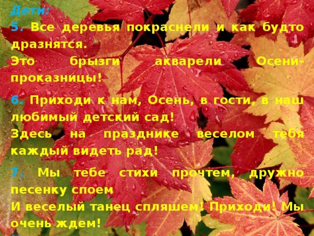 Дети: 5. Все деревья покраснели и как будто дразнятся. Это брызги акварели Осени-проказницы! 6. Приходи к нам, Осень, в гости, в наш любимый детский сад! Здесь на празднике веселом тебя каждый видеть рад! 7. Мы тебе стихи прочтем, дружно песенку споем И веселый танец спляшем! Приходи! Мы очень ждем! Исполняется песня-танец