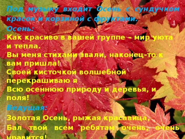 Под музыку входит Осень с сундучком красок и корзиной с фруктами. Осень: Как красиво в вашей группе – мир уюта и тепла. Вы меня стихами звали, наконец-то к вам пришла! Своей кисточкой волшебной перекрашиваю я Всю осеннюю природу и деревья, и поля! Ведущая: Золотая Осень, рыжая красавица, Бал твой всем ребятам очень, очень нравится! Ты пришла нарядная на праздник в мини-центр, И стихи прочесть тебе каждый очень рад!