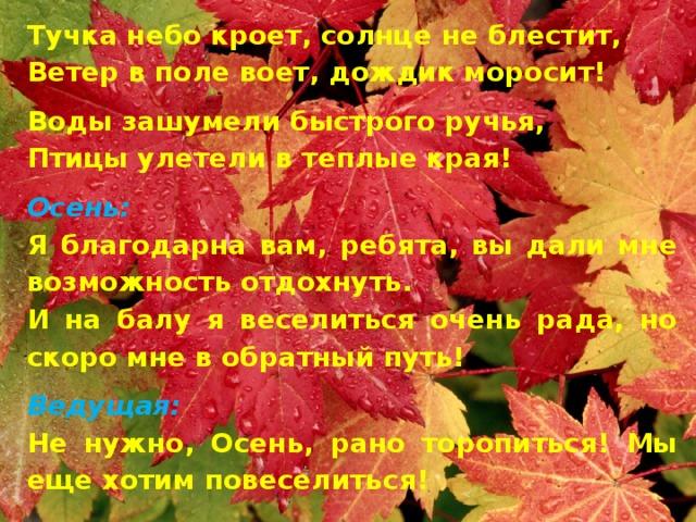 Тучка небо кроет, солнце не блестит, Ветер в поле воет, дождик моросит! Воды зашумели быстрого ручья, Птицы улетели в теплые края! Осень: Я благодарна вам, ребята, вы дали мне возможность отдохнуть. И на балу я веселиться очень рада, но скоро мне в обратный путь! Ведущая: Не нужно, Осень, рано торопиться! Мы еще хотим повеселиться!