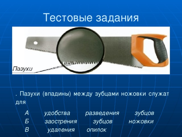 . Пазухи (впадины) между зубцами ножовки служат для А удобства разведения зубцов  Б заострения зубцов ножовки  В удаления опилок Тестовые задания