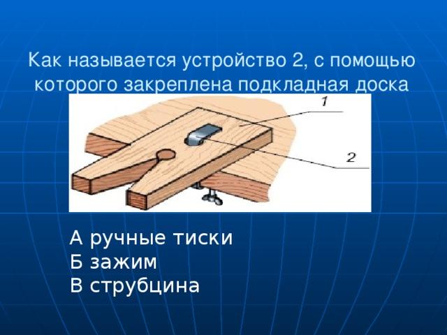 А ручные тиски Б зажим В струбцина Как называется устройство 2, с помощью которого закреплена подкладная доска 1