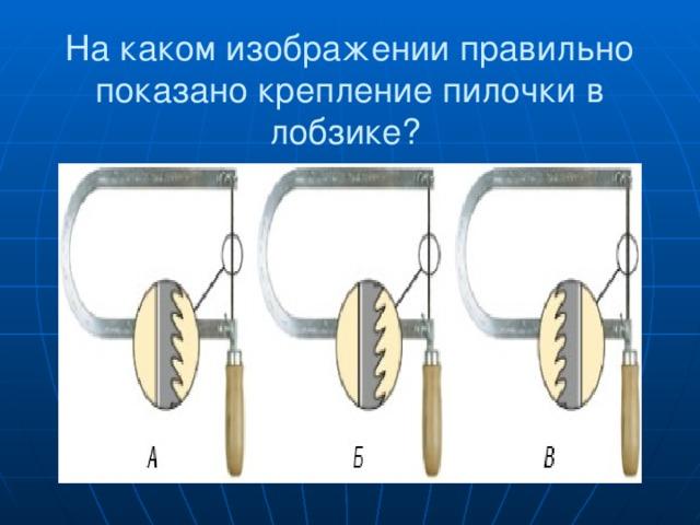 На каком изображении правильно показано крепление пилочки в лобзике?