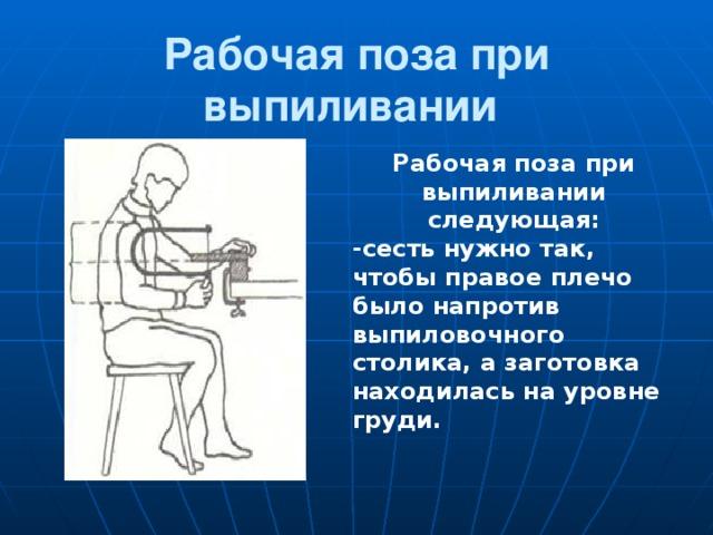 Рабочая поза при выпиливании  Рабочая поза при выпиливании следующая: -сесть нужно так, чтобы правое плечо было напротив выпиловочного столика, а заготовка находилась на уровне груди.