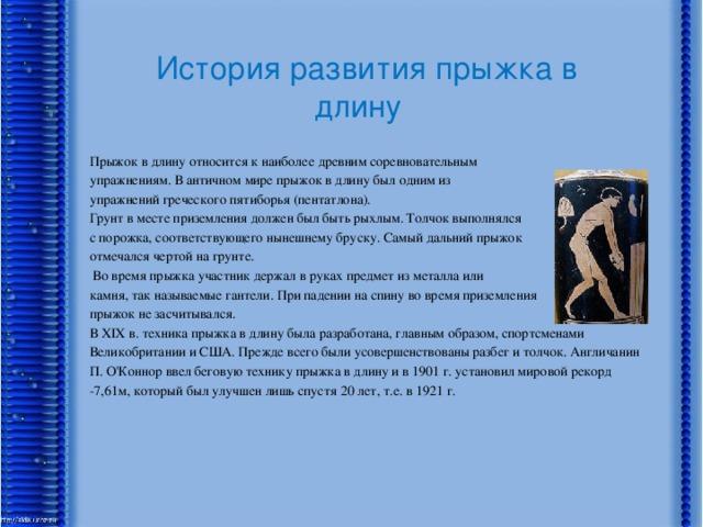 История развития прыжка в длину Прыжок в длину относится к наиболее древним соревновательным упражнениям. В античном мире прыжок в длину был одним из упражнений греческого пятиборья (пентатлона). Грунт в месте приземления должен был быть рыхлым. Толчок выполнялся с порожка, соответствующего нынешнему бруску. Самый дальний прыжок отмечался чертой на грунте.  Во время прыжка участник держал в руках предмет из металла или камня, так называемые гантели. При падении на спину во время приземления прыжок не засчитывался. В XIX в. техника прыжка в длину была разработана, главным образом, спортсменами Великобритании и США. Прежде всего были усовершенствованы разбег и толчок. Англичанин П. О'Коннор ввел беговую технику прыжка в длину и в 1901 г. установил мировой рекорд -7,61м, который был улучшен лишь спустя 20 лет, т.е. в 1921 г.