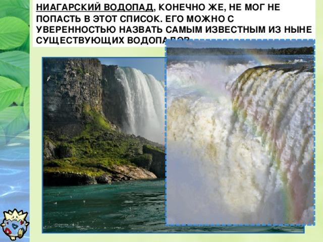 Ниагарский водопад , конечно же, не мог не попасть в этот список. Его можно с уверенностью назвать самым известным из ныне существующих водопадов.