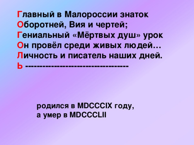 Г лавный в Малороссии знаток  О боротней, Вия и чертей;  Г ениальный «Мёртвых душ» урок  О н провёл среди живых людей…  Л ичность и писатель наших дней.  Ь ------------------------------------ родился в MDCCCIX году, а умер в MDCCCLII