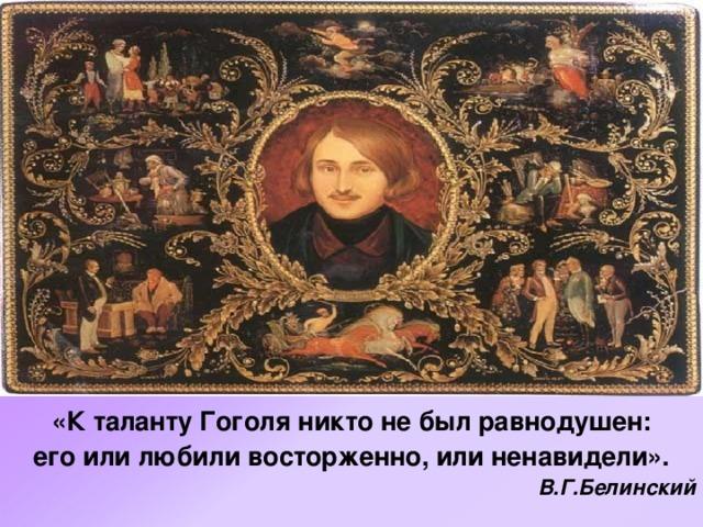 «К таланту Гоголя никто не был равнодушен:  его или любили восторженно, или ненавидели». В.Г.Белинский