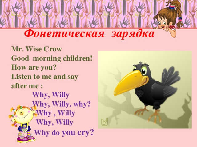 Фонетическая зарядка   Mr. Wise Crow Good morning children! How are you? Listen to me and say after me :  Why, Willy  Why, Willy, why ?  Why , Willy  Why, Willy  Why do you cry?