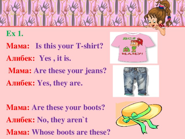 Ex 1. Мама : Is this your T-shirt? Алибек : Yes , it is.  Мама :  Are these your jeans? Алибек : Yes, they are.  Мама : Are these your boots? Алибек : No, they aren`t Мама : Whose boots are these?