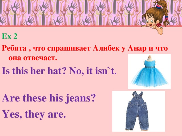 Ex 2 Ребята , что спрашивает Алибек у Анар и что она отвечает. Is this her hat? No, it isn`t . Are these his jeans? Yes, they are.