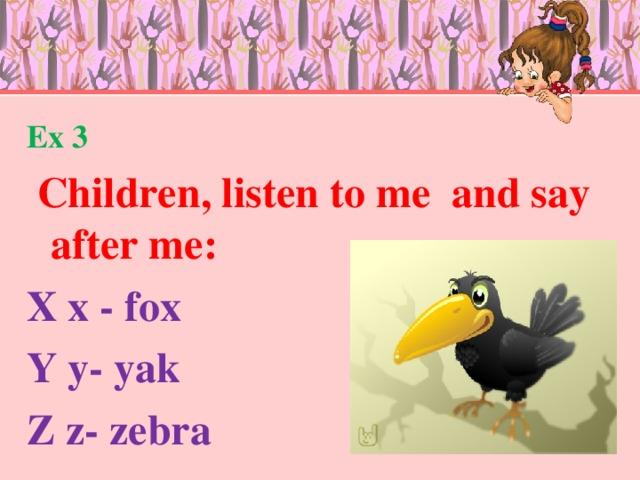Ex 3  Children, listen to me and say after me: X x - fox Y y- yak Z z- zebra