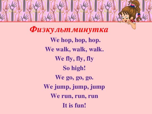 Физкультминутка  We hop, hop,  hop. We walk, walk, walk. We fly, fly, fly So high! We go, go, go. We jump, jump, jump We run, run,  run It is fun !