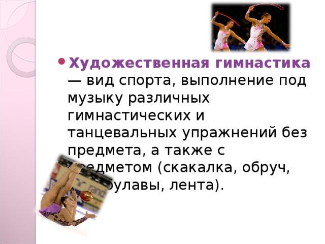 Художественная гимнастика  — вид спорта, выполнение под музыку различных гимнастических и танцевальных упражнений без предмета, а также с предметом (скакалка, обруч, мяч, булавы, лента).