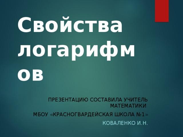 Свойства логарифмов ПРЕЗЕНТАЦИЮ СОСТАВИЛА УЧИТЕЛЬ МАТЕМАТИКИ МБОУ «КРАСНОГВАРДЕЙСКАЯ ШКОЛА №1»  КОВАЛЕНКО И.Н.