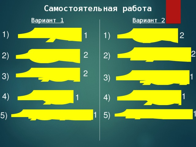 Самостоятельная работа Вариант 1 Вариант 2 1) 1) 2 1 2 2 2) 2) 2 3) 1 3) 4) 1 4) 1 1 1 5) 5)