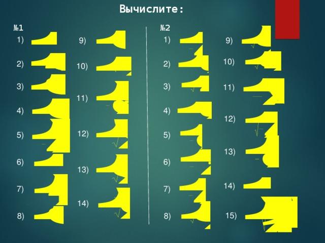 Вычислите: № 2 № 1 1) 1) 9) 9) 10) 2) 2) 10) 3) 3) 11) 11) 4) 4) 12) 12) 5) 5) 13) 6) 6) 13) 14) 7) 7) 14) 15) 8) 8)