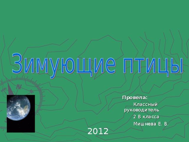 Провела: Провела: Классный руководитель 2 В класса Мишнева Е. В. 2012