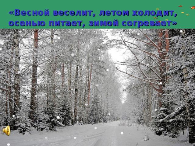 «Весной веселит, летом холодит,  осенью питает, зимой согревает» Русская народная загадка