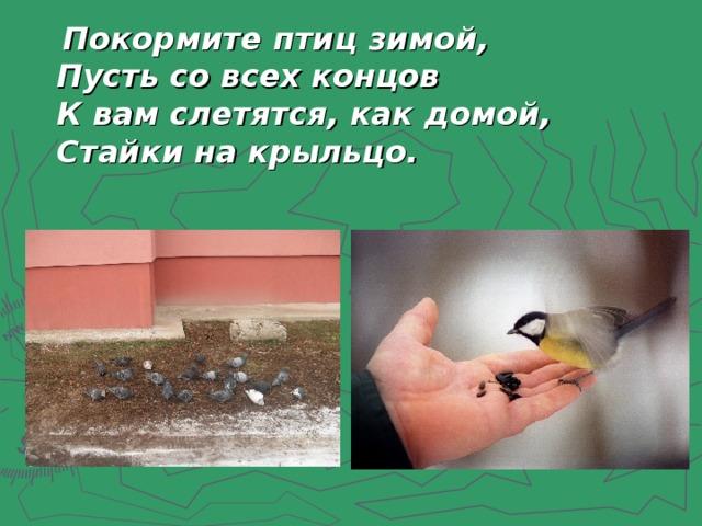 Покормите птиц зимой,  Пусть со всех концов  К вам слетятся, как домой,  Стайки на крыльцо .