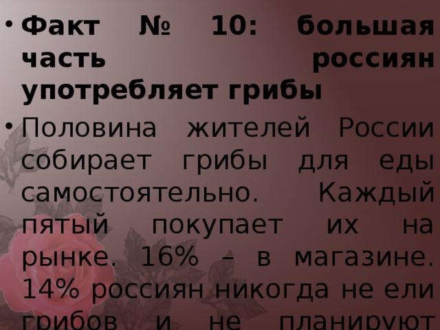 Факт № 10: большая часть россиян употребляет грибы Половина жителей России собирает грибы для еды самостоятельно. Каждый пятый покупает их на рынке. 16% – в магазине. 14% россиян никогда не ели грибов и не планируют этого делать.