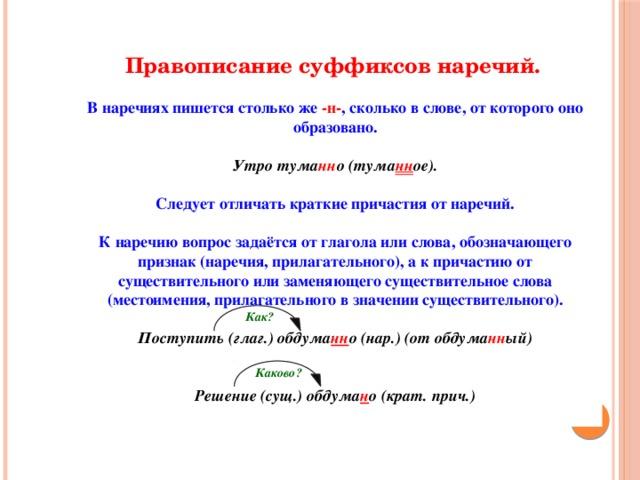 Правописание суффиксов наречий. В наречиях пишется столько же -н- , сколько в слове, от которого оно образовано.  Утро тума нн о (тума нн ое).  Следует отличать краткие причастия от наречий.  К наречию вопрос задаётся от глагола или слова, обозначающего признак (наречия, прилагательного), а к причастию от существительного или заменяющего существительное слова (местоимения, прилагательного в значении существительного).  Поступить (глаг.) обдума нн о (нар.) (от обдума нн ый)   Решение (сущ.) обдума н о (крат. прич.) Как? Каково?