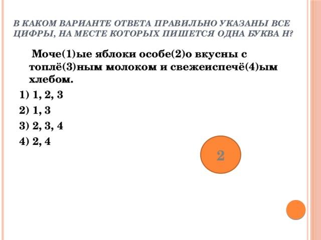 В каком варианте ответа правильно указаны все цифры, на месте которых пишется одна буква Н?    Моче(1)ые яблоки особе(2)о вкусны с топлё(3)ным молоком и свежеиспечё(4)ым хлебом. 1) 1, 2, 3 2) 1, 3 3) 2, 3, 4 4) 2, 4 2