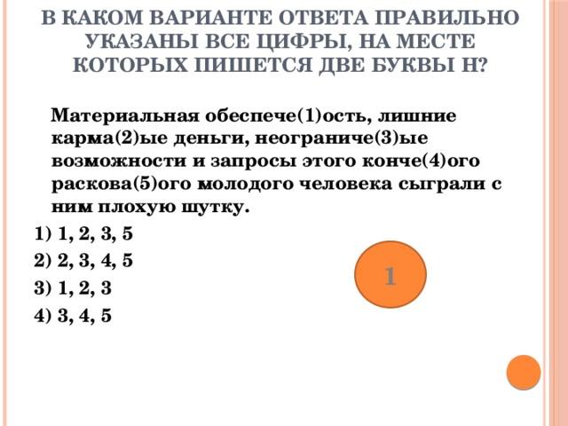 В каком варианте ответа правильно указаны все цифры, на месте которых пишется две буквы Н?    Материальная обеспече(1)ость, лишние карма(2)ые деньги, неограниче(3)ые возможности и запросы этого конче(4)ого раскова(5)ого молодого человека сыграли с ним плохую шутку. 1) 1, 2, 3, 5 2) 2, 3, 4, 5 3) 1, 2, 3 4) 3, 4, 5 1
