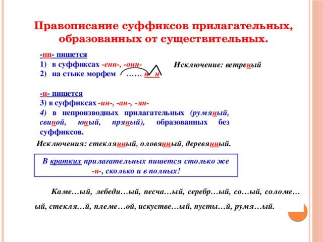 Правописание суффиксов прилагательных, образованных от существительных. - нн - пишется в суффиксах -енн-, -онн- на стыке морфем …… н н  - н - пишется  в суффиксах -ин-, -ан-, -ян-  в непроизводных прилагательных (румя н ый, сви н ой, ю н ый, пря н ый), образованных без суффиксов.    Исключение: ветре н ый Исключения: стекля нн ый , оловя нн ый , деревя нн ый. В кратких прилагательных пишется столько же -н- , сколько и в полных!  Каме…ый, лебеди…ый, песча…ый, серебр…ый, со…ый, соломе…ый, стекля…й, племе…ой, искустве…ый, пусты…й, румя…ый.