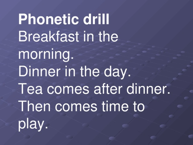 Phonetic drill  Breakfast in the morning.  Dinner in the day.  Tea comes after dinner.  Then comes time to play.   Breakfast - таңғы ас  Dinner - түскі ас
