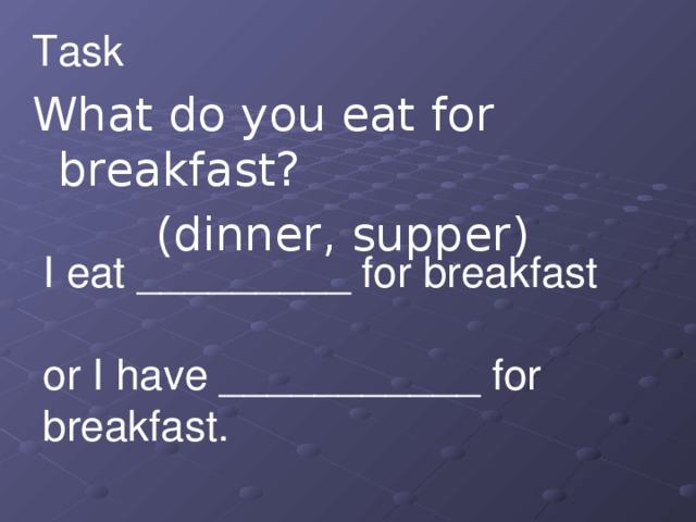 Task 1 What do you eat for breakfast? (dinner, supper)  I eat _________ for breakfast   or I have ___________ for breakfast.