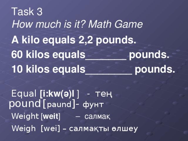 Task 3  How much is it? Math Game A kilo equals 2,2 pounds. 60 kilos equals_______ pounds. 10 kilos equals________ pounds. Equal [i:kw(ә)l ] - тең Weight [ weit ] – салмақ pound [ paund ]- фунт Weigh [wei] – салмақты өлшеу