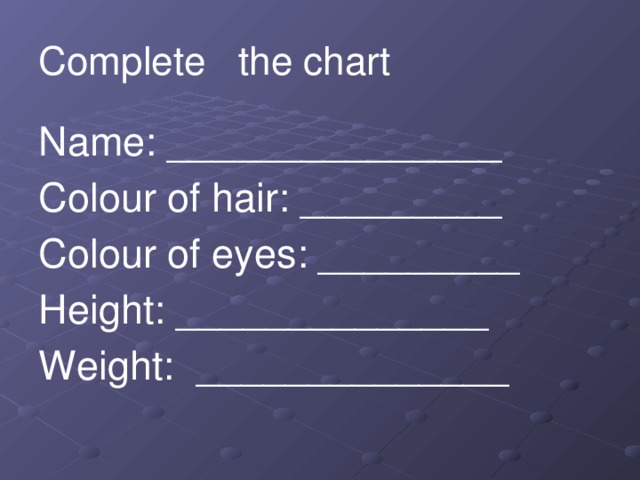 Complete the chart Name: _______________ Colour of hair: _________ Colour of eyes: _________ Height: ______________ Weight: ______________