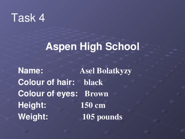 Task 4 Aspen High School   Name: Asel Bolatkyzy  Colour of hair: black  Colour of eyes: Brown  Height: 150 cm  Weight: 105 pounds