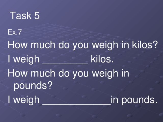 Task 5 Ex.7 How much do you weigh in kilos? I weigh ________ kilos. How much do you weigh in pounds? I weigh ____________in pounds.