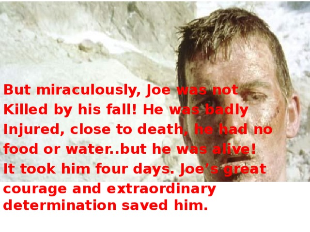 But miraculously, Joe was not Killed by his fall! He was badly Injured, close to death, he had no food or water..but he was alive! It took him four days. Joe's great courage and extraordinary determination saved him.
