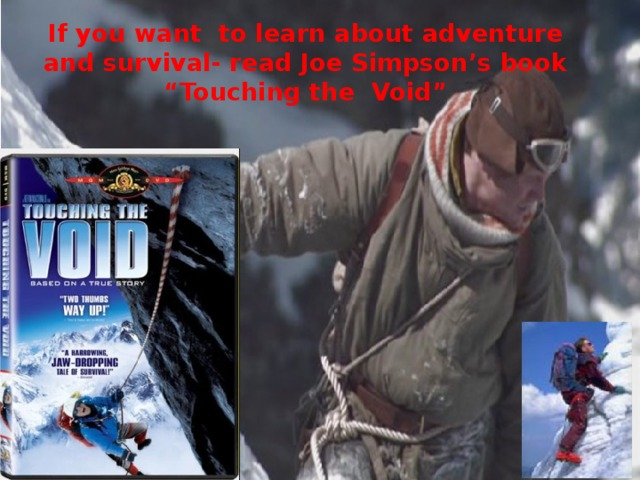"If you want to learn about adventure and survival- read Joe Simpson's book  ""Touching the Void"""